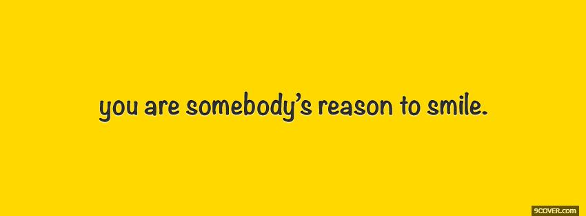 Somebodys Reason To Smile Quotes Photo Facebook Cover
