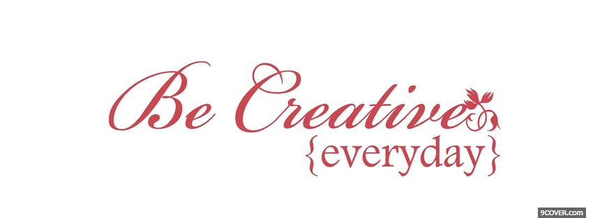 Photo be creative everyday quote Facebook Cover for Free