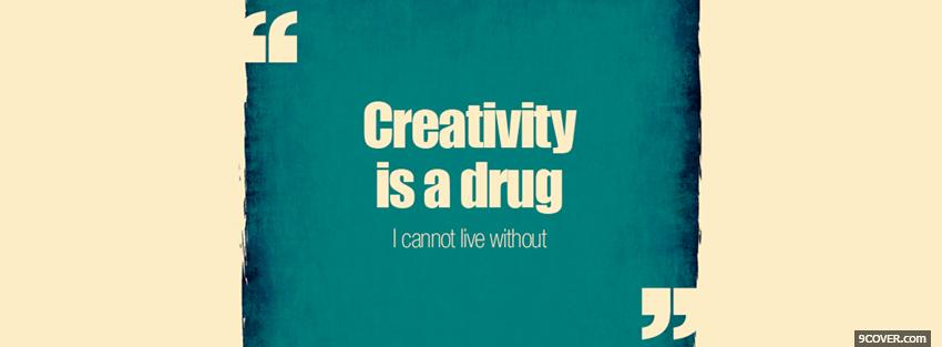 Photo creativity is a drug quotes Facebook Cover for Free