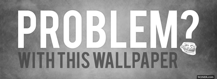 Problem With Wallpaper Quotes Photo Facebook Cover