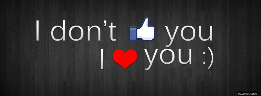 I Don't Like You I Love You Photo Facebook Cover Don Cover For Facebook