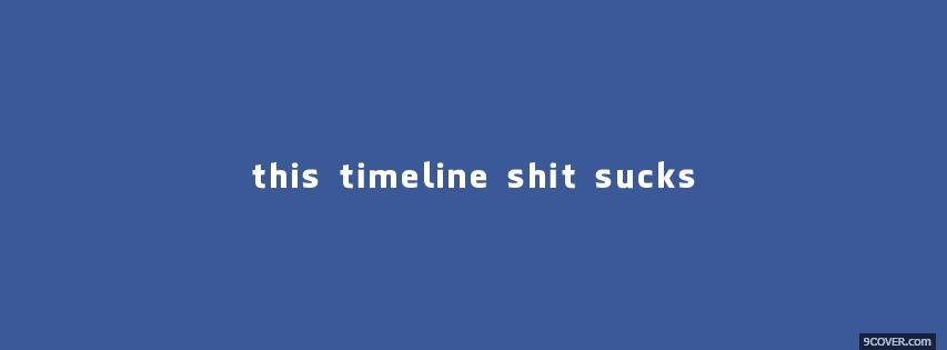 Photo This Timeline Shit Sucks  Facebook Cover for Free